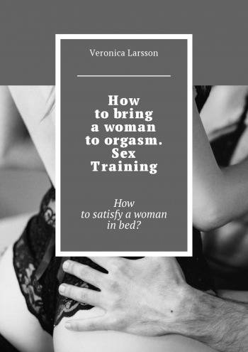 How to bring a woman to orgasm. Sex Training