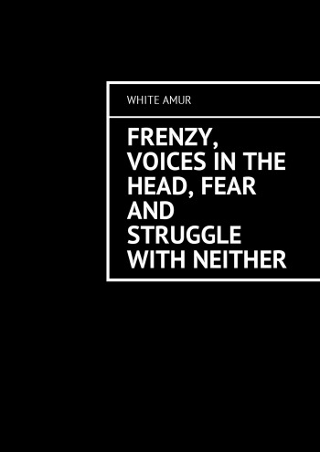 Frenzy, voices in the head, fear and struggle with neither