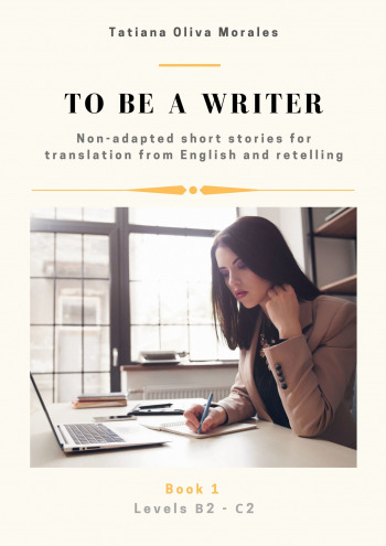 Tobe awriter. Non-adapted short stories for translation from English and retelling. Levels B2—C2