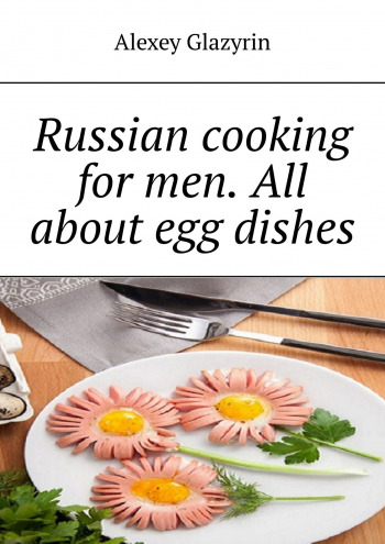 Russian cooking for men. All about egg dishes