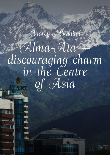 Alma-Ata — discouraging charm in the Centre of Asia